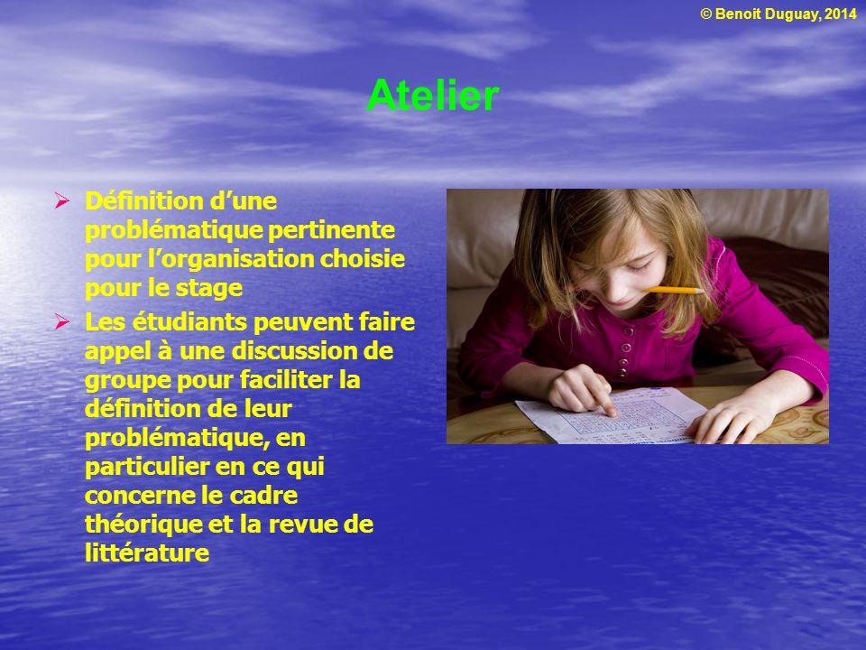 © Benoit Duguay, 2014 Atelier Définition dune problématique pertinente pour lorganisation choisie pour le stage Les étudiants peuvent faire appel à un