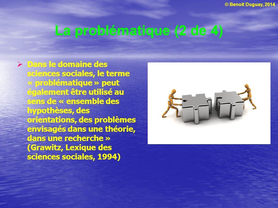 © Benoit Duguay, 2014 La problématique (3 de 4) Ainsi, dans le domaine des sciences sociales, on voit souvent des travaux de recherche (articles scientifiques, mémoires, thèses) structurés ainsi: Problématique (ce qui fait problème), incluant lidée directrice, la question détude, un résumé des éléments présentés dans le cadre théorique, les hypothèses et la pertinence scientifique, économique et sociale Un chapitre portant sur chacune des composantes du cadre théorique (les éléments qui peuvent éclairer le problème)