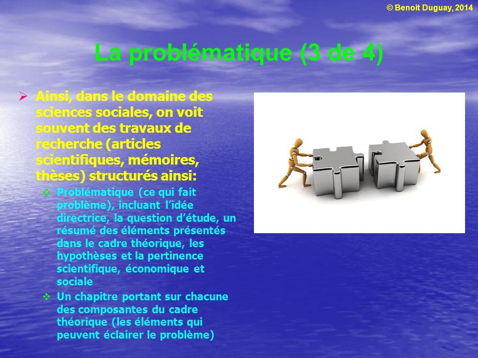 © Benoit Duguay, 2014 La problématique (4 de 4) Exemple de problématique dans le domaine des sciences sociales : « La consommation peut être faite pour compenser une faiblesse de limage de soi » Tirée de la thèse de Benoit Duguay (PDF)thèse de Benoit Duguay