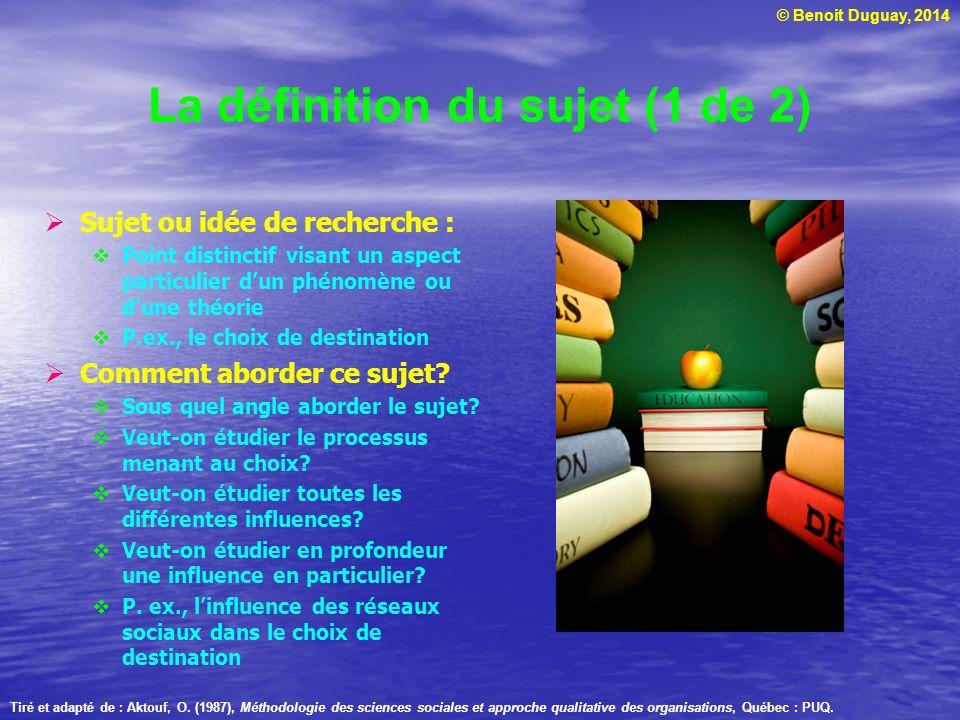 © Benoit Duguay, 2014 La définition du sujet (1 de 2) Sujet ou idée de recherche : Point distinctif visant un aspect particulier dun phénomène ou dune