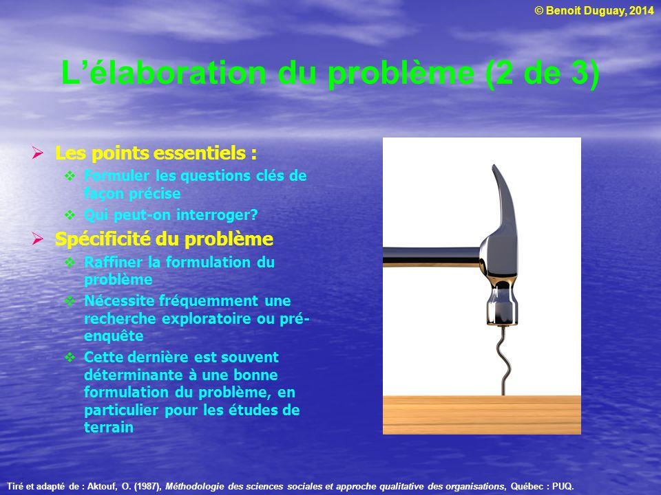 © Benoit Duguay, 2014 Lélaboration du problème (2 de 3) Les points essentiels : Formuler les questions clés de façon précise Qui peut-on interroger? S