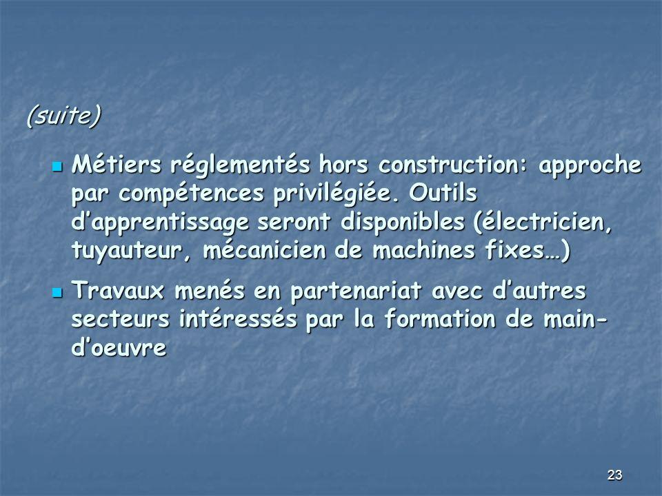 23 (suite) Métiers réglementés hors construction: approche par compétences privilégiée. Outils dapprentissage seront disponibles (électricien, tuyaute