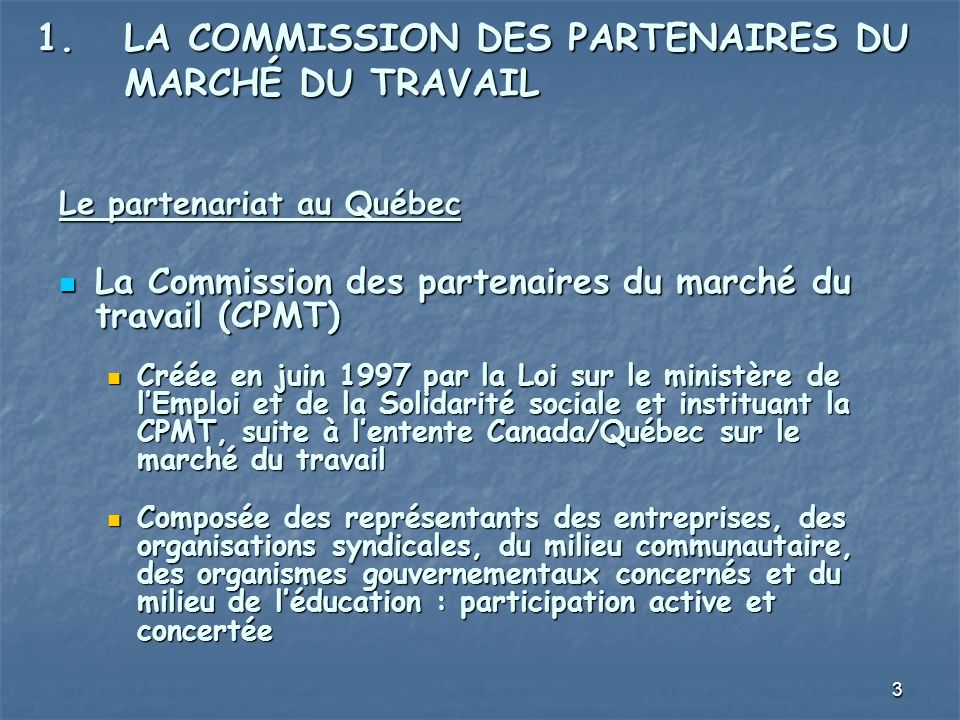 3 1.LA COMMISSION DES PARTENAIRES DU MARCHÉ DU TRAVAIL Le partenariat au Québec La Commission des partenaires du marché du travail (CPMT) La Commission des partenaires du marché du travail (CPMT) Créée en juin 1997 par la Loi sur le ministère de lEmploi et de la Solidarité sociale et instituant la CPMT, suite à lentente Canada/Québec sur le marché du travail Créée en juin 1997 par la Loi sur le ministère de lEmploi et de la Solidarité sociale et instituant la CPMT, suite à lentente Canada/Québec sur le marché du travail Composée des représentants des entreprises, des organisations syndicales, du milieu communautaire, des organismes gouvernementaux concernés et du milieu de léducation : participation active et concertée Composée des représentants des entreprises, des organisations syndicales, du milieu communautaire, des organismes gouvernementaux concernés et du milieu de léducation : participation active et concertée