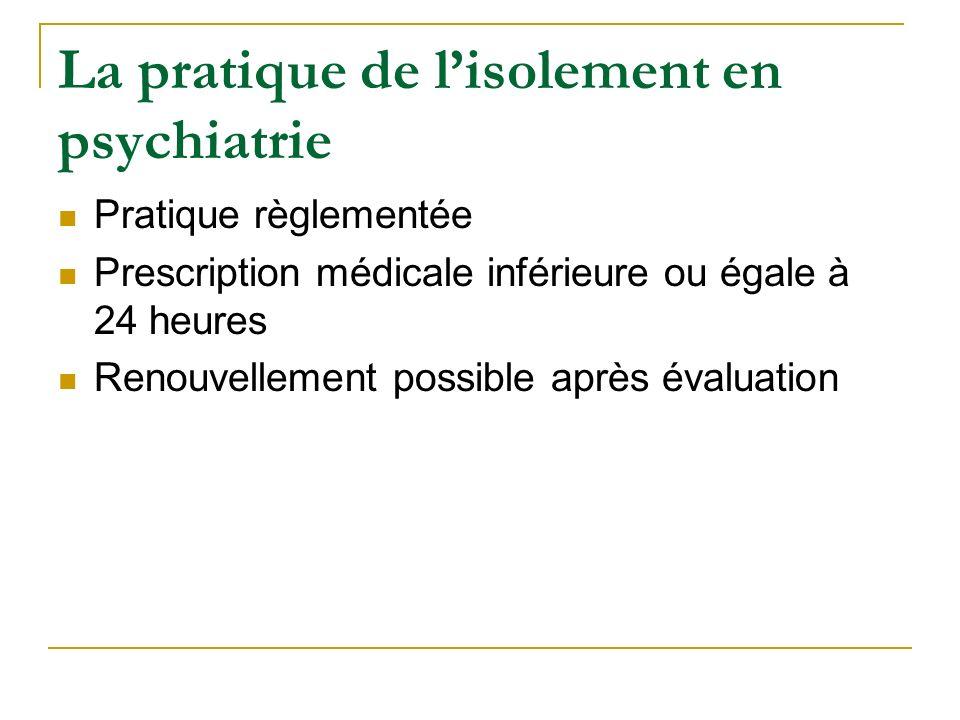 La pratique de lisolement en psychiatrie Pratique règlementée Prescription médicale inférieure ou égale à 24 heures Renouvellement possible après éval