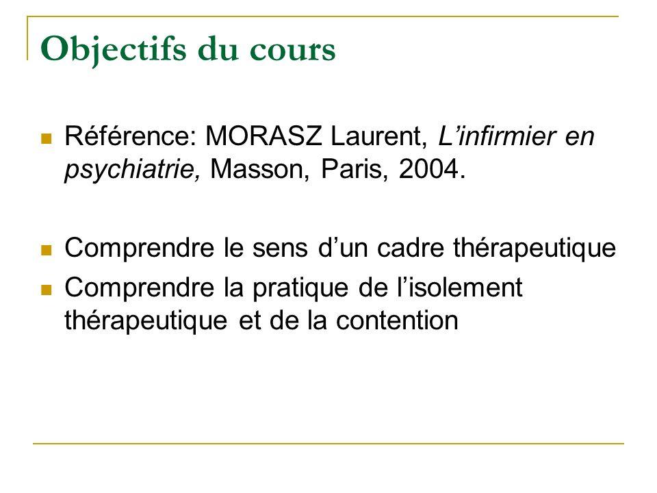 Objectifs du cours Référence: MORASZ Laurent, Linfirmier en psychiatrie, Masson, Paris, 2004. Comprendre le sens dun cadre thérapeutique Comprendre la