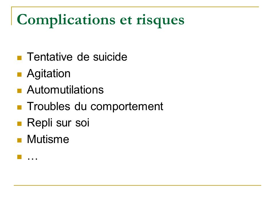 Complications et risques Tentative de suicide Agitation Automutilations Troubles du comportement Repli sur soi Mutisme …