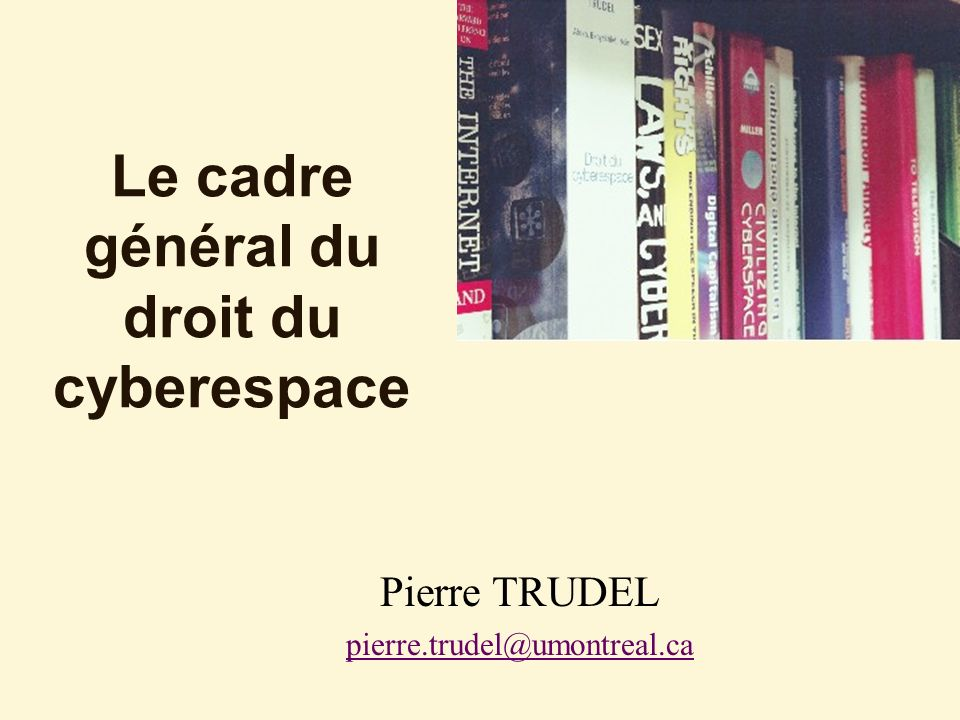 Le cadre général du droit du cyberespace Pierre TRUDEL pierre.trudel@umontreal.ca
