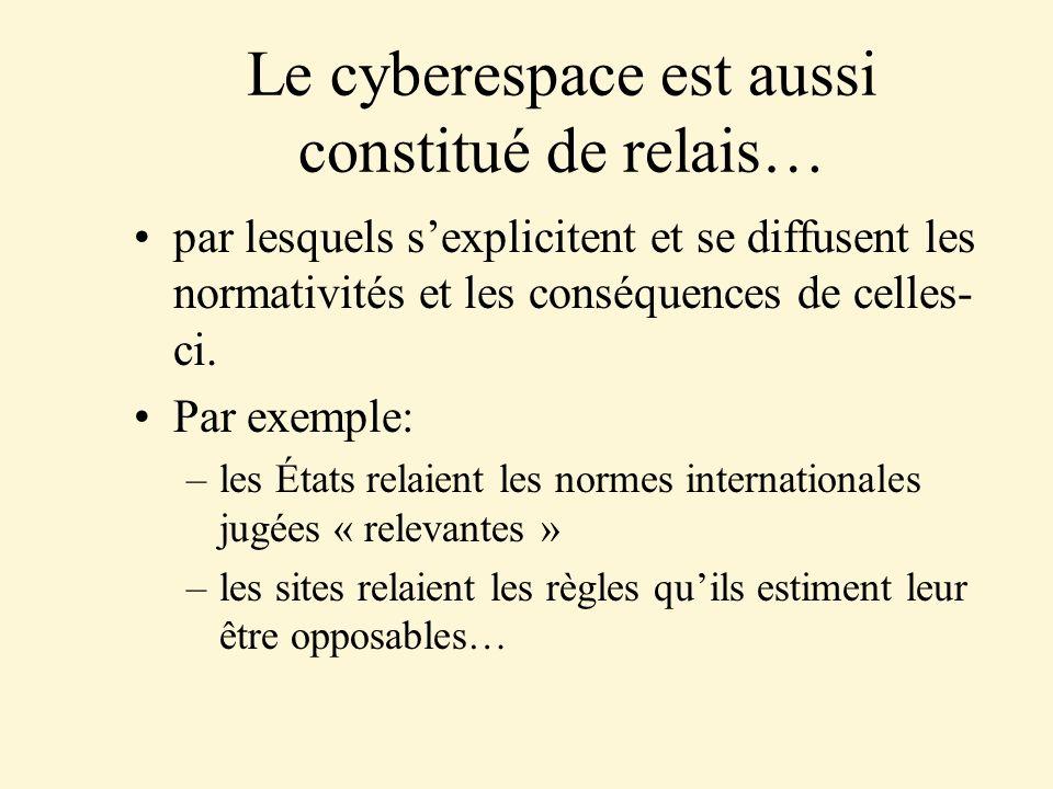 Le cyberespace est aussi constitué de relais… par lesquels sexplicitent et se diffusent les normativités et les conséquences de celles- ci. Par exempl
