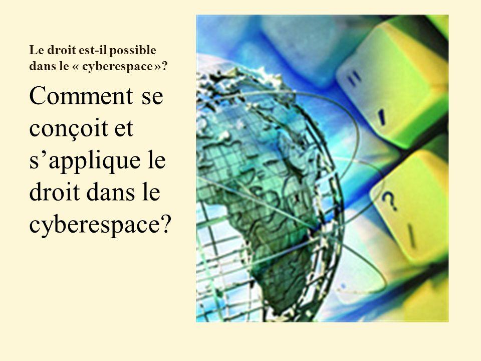 Le droit est-il possible dans le « cyberespace »? Comment se conçoit et sapplique le droit dans le cyberespace?