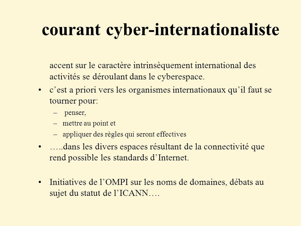 courant cyber-internationaliste accent sur le caractère intrinsèquement international des activités se déroulant dans le cyberespace. cest a priori ve