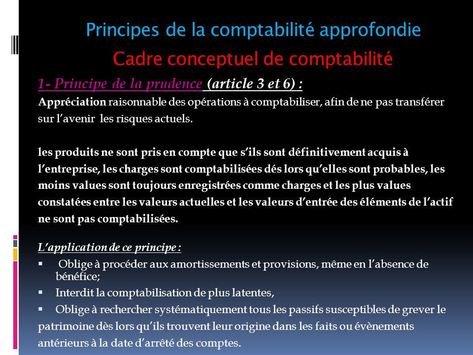Cadre conceptuel de comptabilité 1- Principe de la prudence (article 3 et 6) : Appréciation raisonnable des opérations à comptabiliser, afin de ne pas