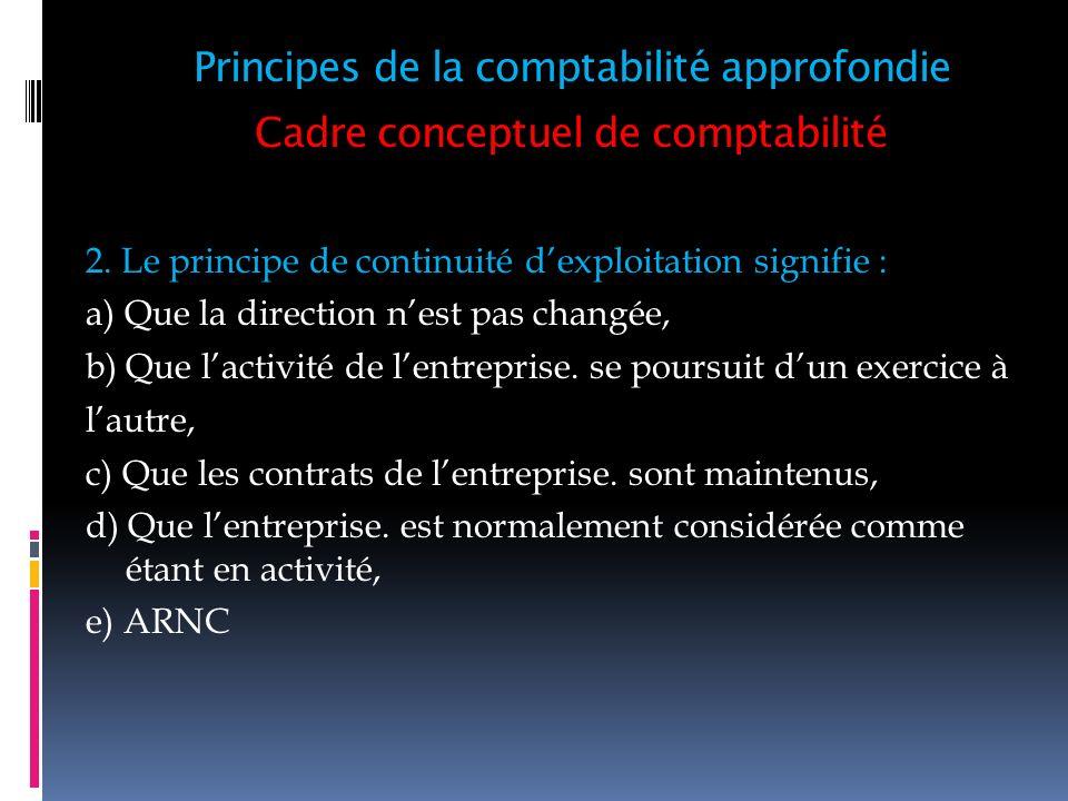 Cadre conceptuel de comptabilité 2. Le principe de continuité dexploitation signifie : a) Que la direction nest pas changée, b) Que lactivité de lentr