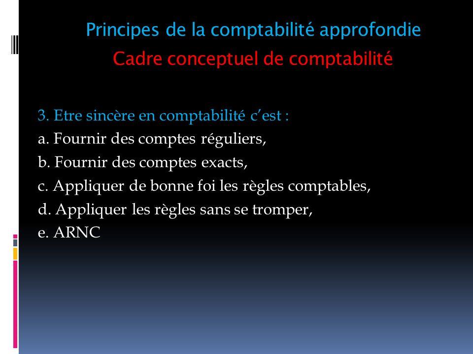 Cadre conceptuel de comptabilité 3. Etre sincère en comptabilité cest : a. Fournir des comptes réguliers, b. Fournir des comptes exacts, c. Appliquer