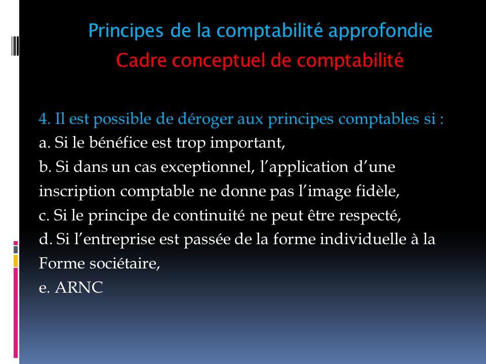 Cadre conceptuel de comptabilité 4. Il est possible de déroger aux principes comptables si : a. Si le bénéfice est trop important, b. Si dans un cas e