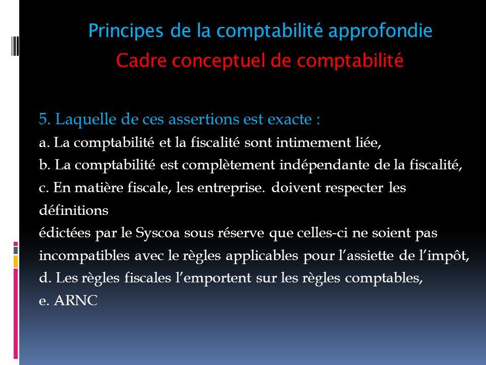 Cadre conceptuel de comptabilité 5. Laquelle de ces assertions est exacte : a. La comptabilité et la fiscalité sont intimement liée, b. La comptabilit