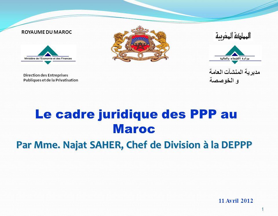 1 11 Avril 2012 Le cadre juridique des PPP au Maroc Par Mme. Najat SAHER, Chef de Division à la DEPPP ROYAUME DU MAROC Direction des Entreprises Publi