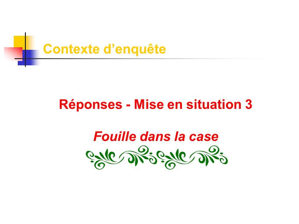 Contexte denquête Réponses - Mise en situation 3 Fouille dans la case