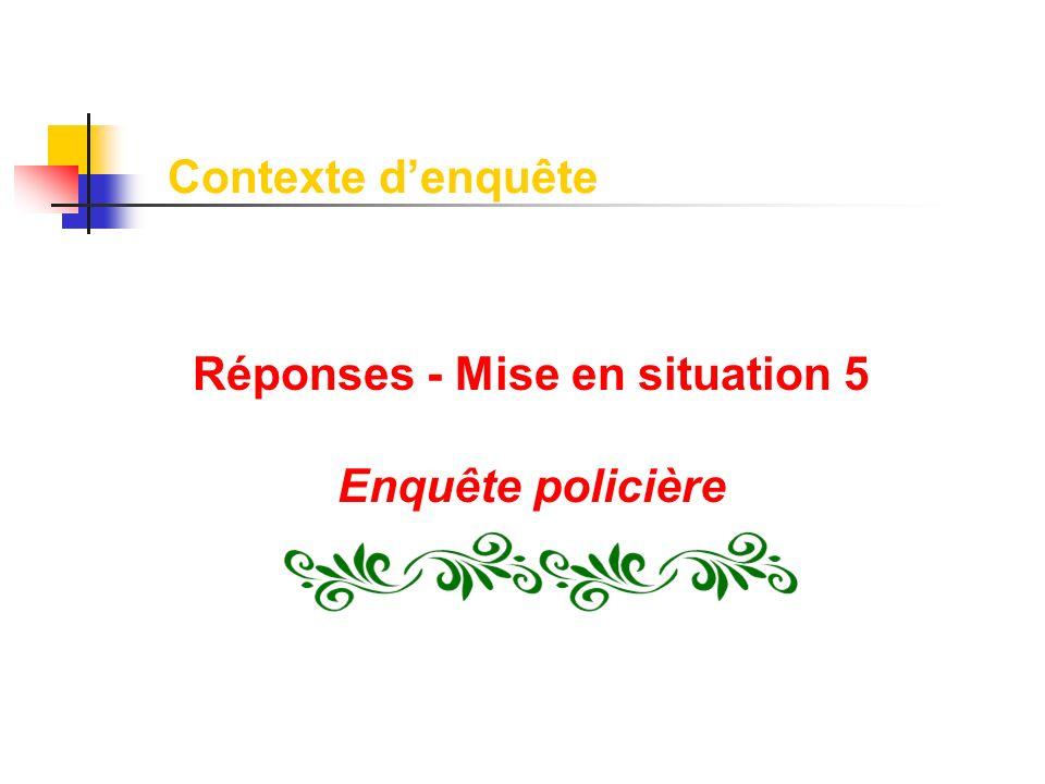Réponses - Mise en situation 5 Enquête policière Contexte denquête