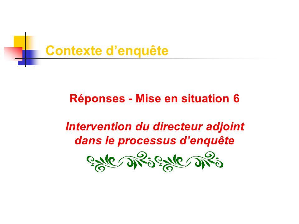 Réponses - Mise en situation 6 Intervention du directeur adjoint dans le processus denquête Contexte denquête
