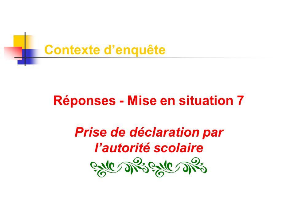 Réponses - Mise en situation 7 Prise de déclaration par lautorité scolaire Contexte denquête