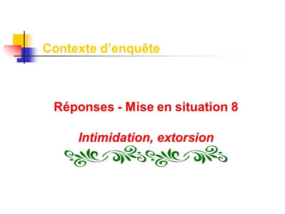 Réponses - Mise en situation 8 Intimidation, extorsion Contexte denquête