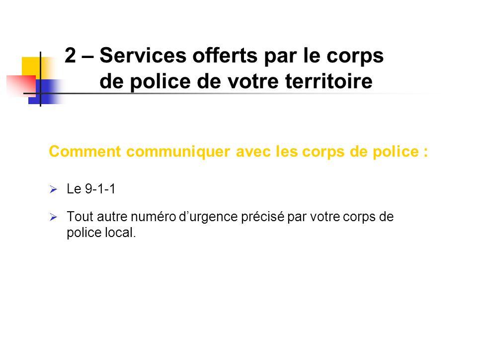 2 –Services offerts par le corps de police de votre territoire Comment communiquer avec les corps de police : Le 9-1-1 Tout autre numéro durgence préc