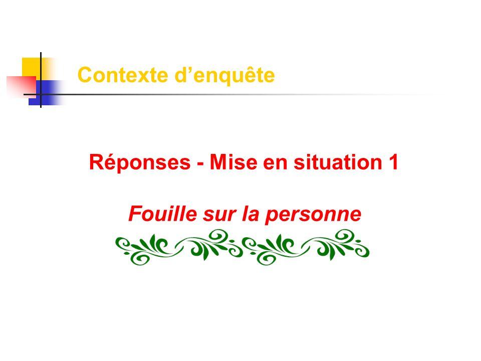 Contexte denquête Réponses - Mise en situation 1 Fouille sur la personne