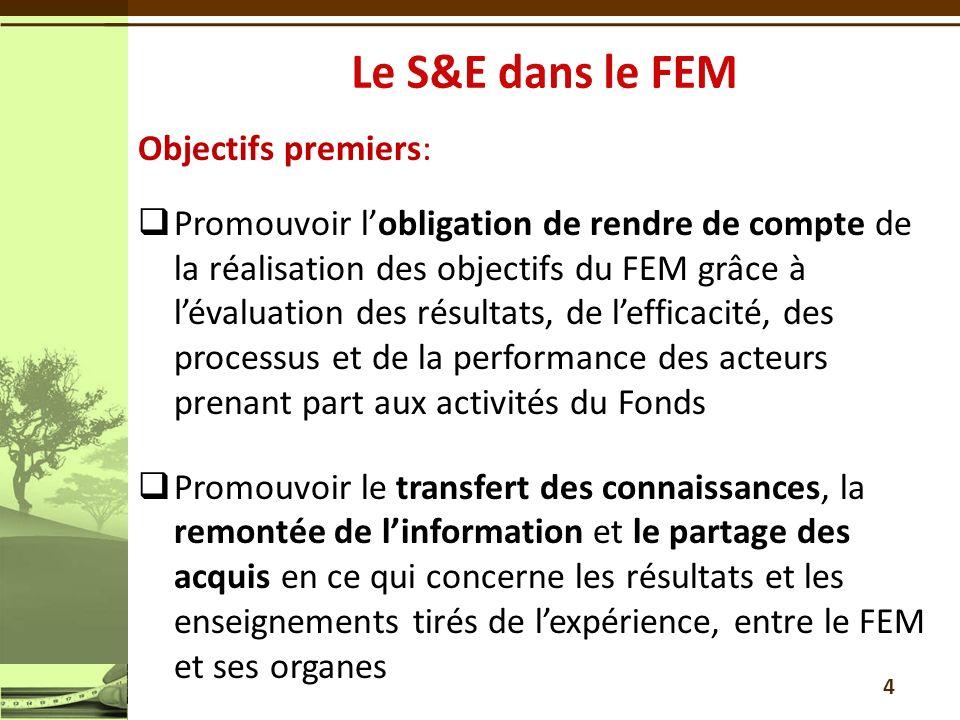 Objectifs premiers: Promouvoir lobligation de rendre de compte de la réalisation des objectifs du FEM grâce à lévaluation des résultats, de lefficacité, des processus et de la performance des acteurs prenant part aux activités du Fonds Promouvoir le transfert des connaissances, la remontée de linformation et le partage des acquis en ce qui concerne les résultats et les enseignements tirés de lexpérience, entre le FEM et ses organes 4
