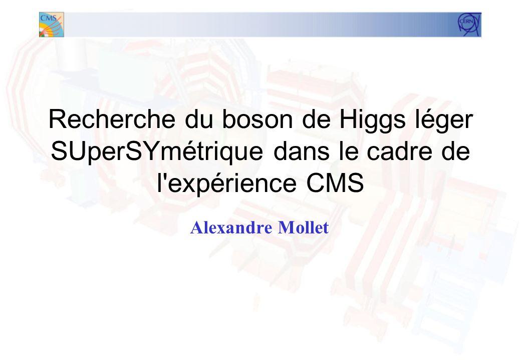 1 Recherche du boson de Higgs léger SUperSYmétrique dans le cadre de l expérience CMS Alexandre Mollet