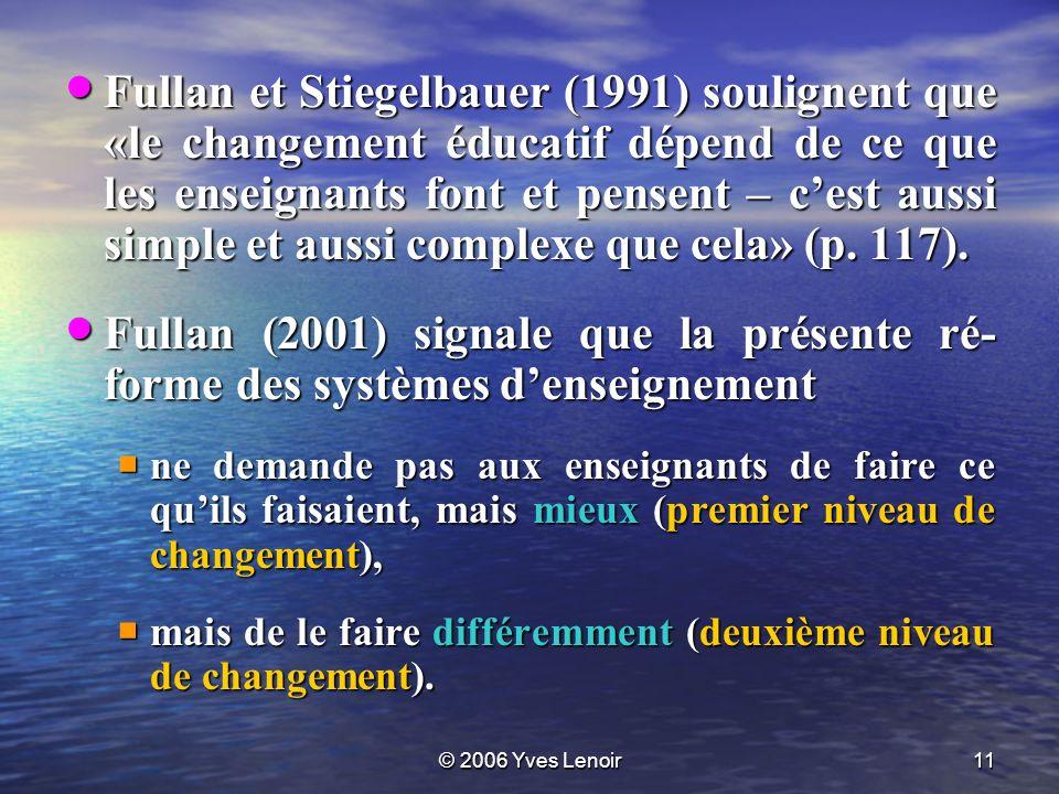 © 2006 Yves Lenoir11 Fullan et Stiegelbauer (1991) soulignent que «le changement éducatif dépend de ce que les enseignants font et pensent – cest aussi simple et aussi complexe que cela» (p.
