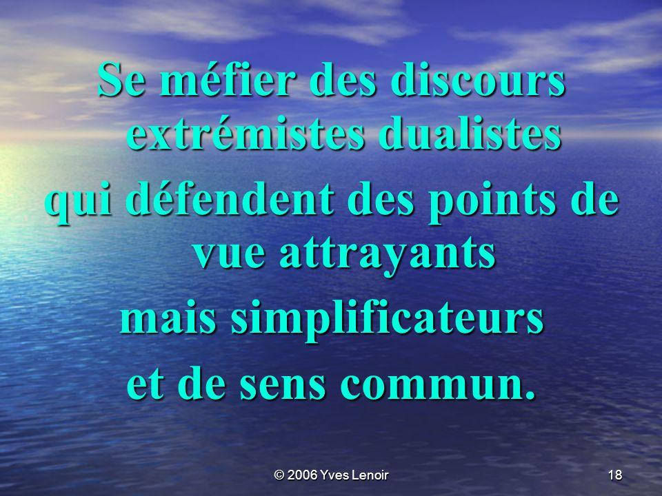 © 2006 Yves Lenoir18 Se méfier des discours extrémistes dualistes qui défendent des points de vue attrayants mais simplificateurs et de sens commun.