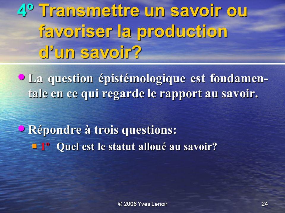 © 2006 Yves Lenoir24 4ºTransmettre un savoir ou favoriser la production dun savoir.