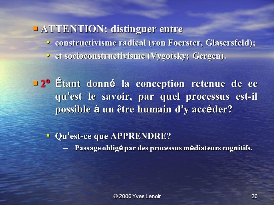 © 2006 Yves Lenoir26 ATTENTION: distinguer entre ATTENTION: distinguer entre constructivisme radical (von Foerster, Glasersfeld); constructivisme radical (von Foerster, Glasersfeld); et socioconstructivisme (Vygotsky; Gergen).