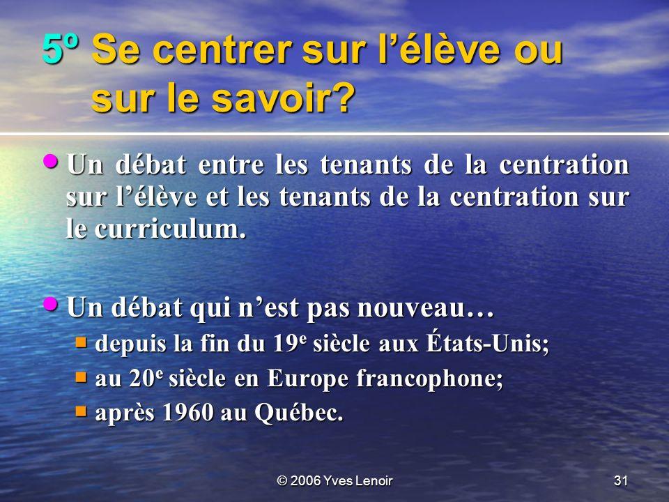 © 2006 Yves Lenoir31 5ºSe centrer sur lélève ou sur le savoir.