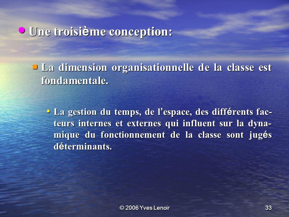 © 2006 Yves Lenoir33 Une troisi è me conception: Une troisi è me conception: La dimension organisationnelle de la classe est fondamentale.
