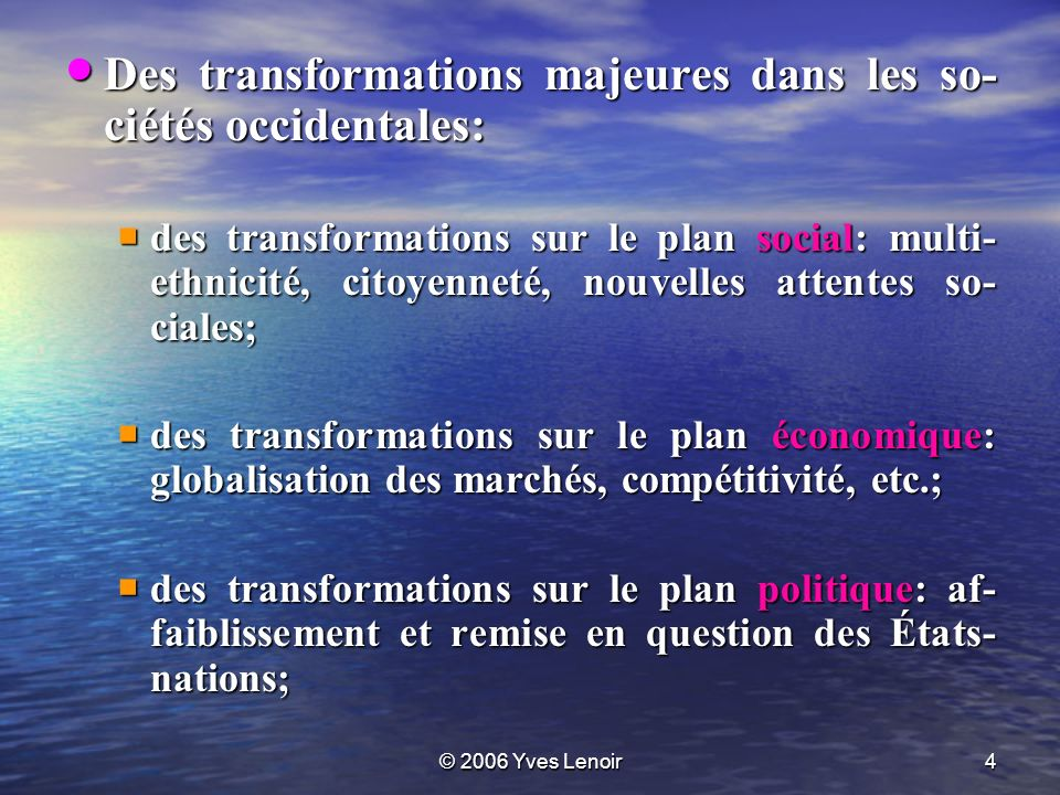 © 2006 Yves Lenoir4 Des transformations majeures dans les so- ciétés occidentales: Des transformations majeures dans les so- ciétés occidentales: des transformations sur le plan social: multi- ethnicité, citoyenneté, nouvelles attentes so- ciales; des transformations sur le plan social: multi- ethnicité, citoyenneté, nouvelles attentes so- ciales; des transformations sur le plan économique: globalisation des marchés, compétitivité, etc.; des transformations sur le plan économique: globalisation des marchés, compétitivité, etc.; des transformations sur le plan politique: af- faiblissement et remise en question des États- nations; des transformations sur le plan politique: af- faiblissement et remise en question des États- nations;