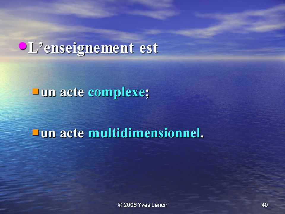 © 2006 Yves Lenoir40 Lenseignement est Lenseignement est un acte complexe; un acte complexe; un acte multidimensionnel.