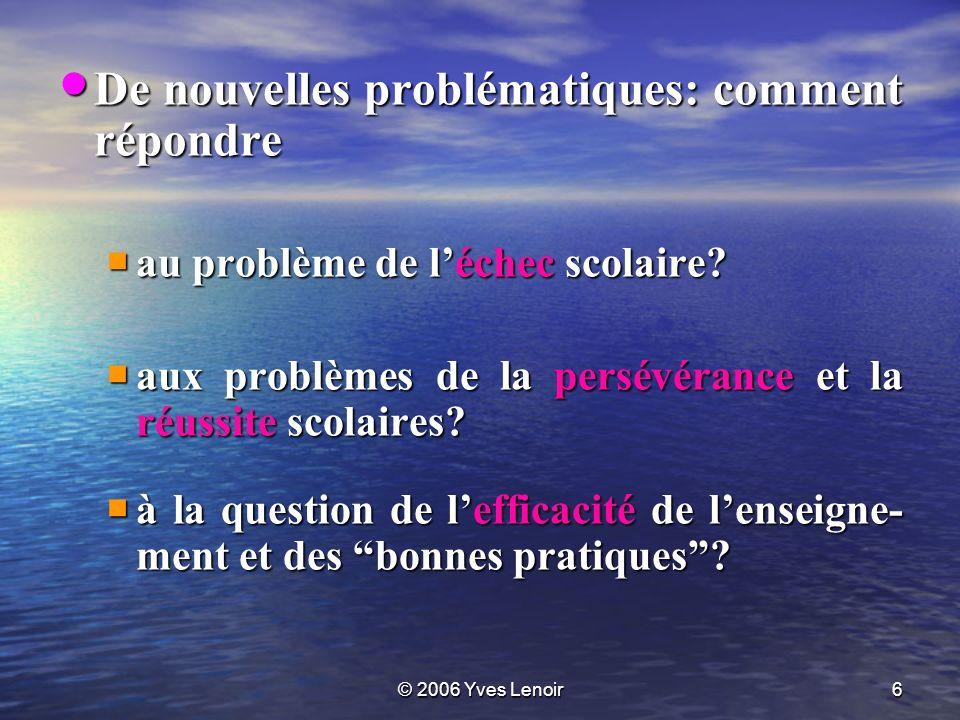 © 2006 Yves Lenoir6 De nouvelles problématiques: comment répondre De nouvelles problématiques: comment répondre au problème de léchec scolaire.