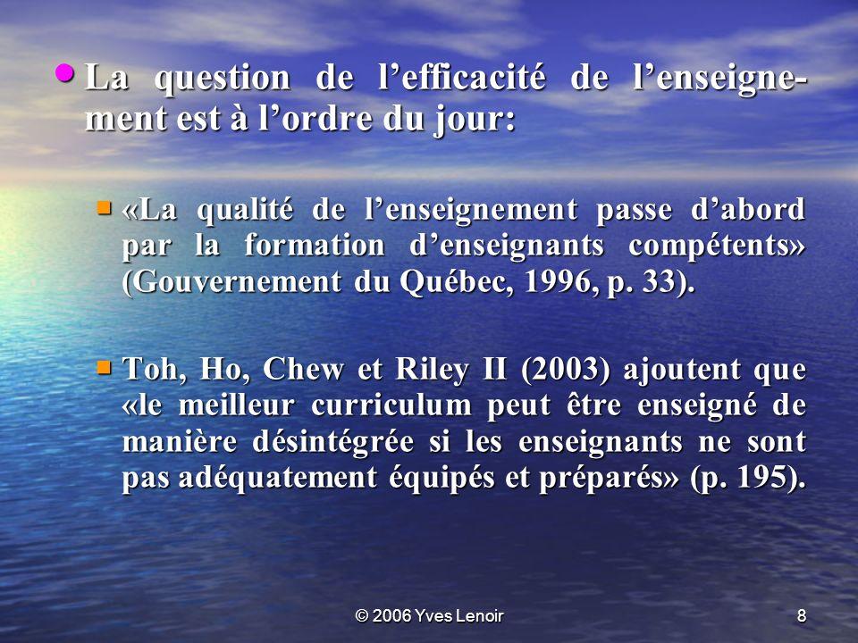 © 2006 Yves Lenoir8 La question de lefficacité de lenseigne- ment est à lordre du jour: La question de lefficacité de lenseigne- ment est à lordre du jour: «La qualité de lenseignement passe dabord par la formation denseignants compétents» (Gouvernement du Québec, 1996, p.