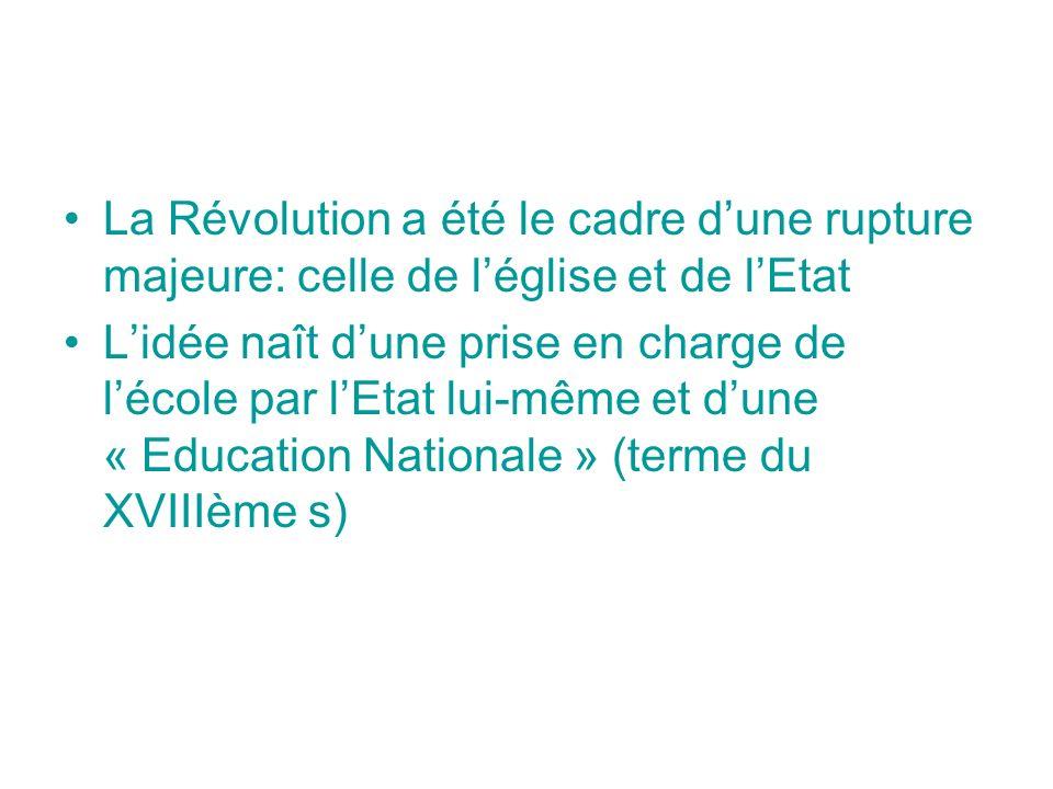 La Révolution a été le cadre dune rupture majeure: celle de léglise et de lEtat Lidée naît dune prise en charge de lécole par lEtat lui-même et dune « Education Nationale » (terme du XVIIIème s)