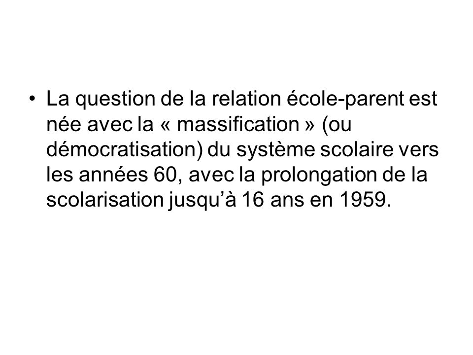 La question de la relation école-parent est née avec la « massification » (ou démocratisation) du système scolaire vers les années 60, avec la prolongation de la scolarisation jusquà 16 ans en 1959.