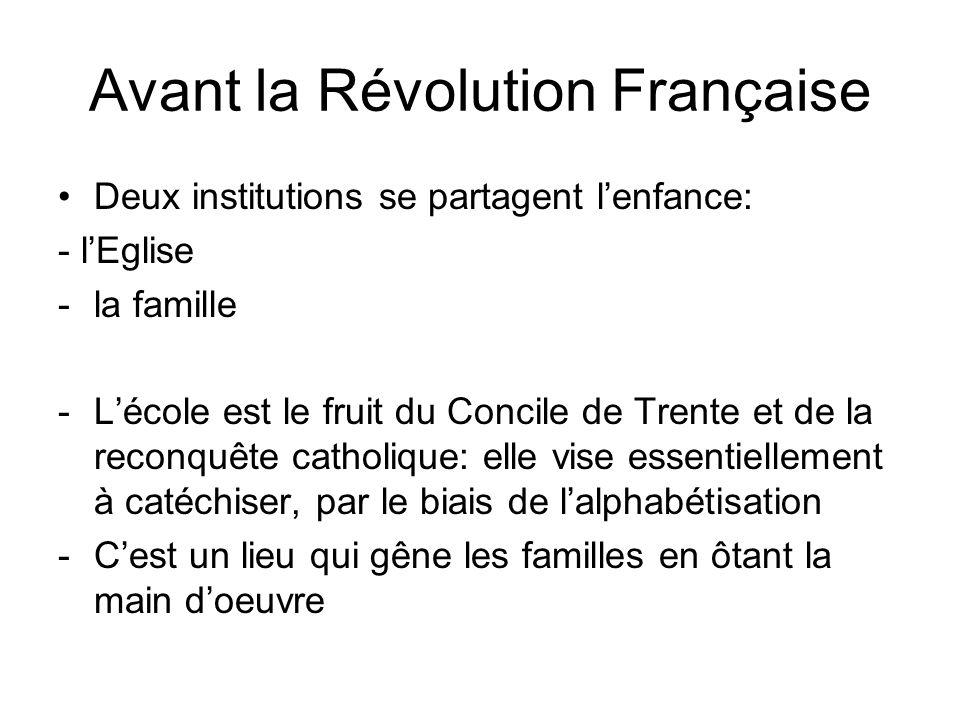 Avant la Révolution Française Deux institutions se partagent lenfance: - lEglise -la famille -Lécole est le fruit du Concile de Trente et de la reconquête catholique: elle vise essentiellement à catéchiser, par le biais de lalphabétisation -Cest un lieu qui gêne les familles en ôtant la main doeuvre