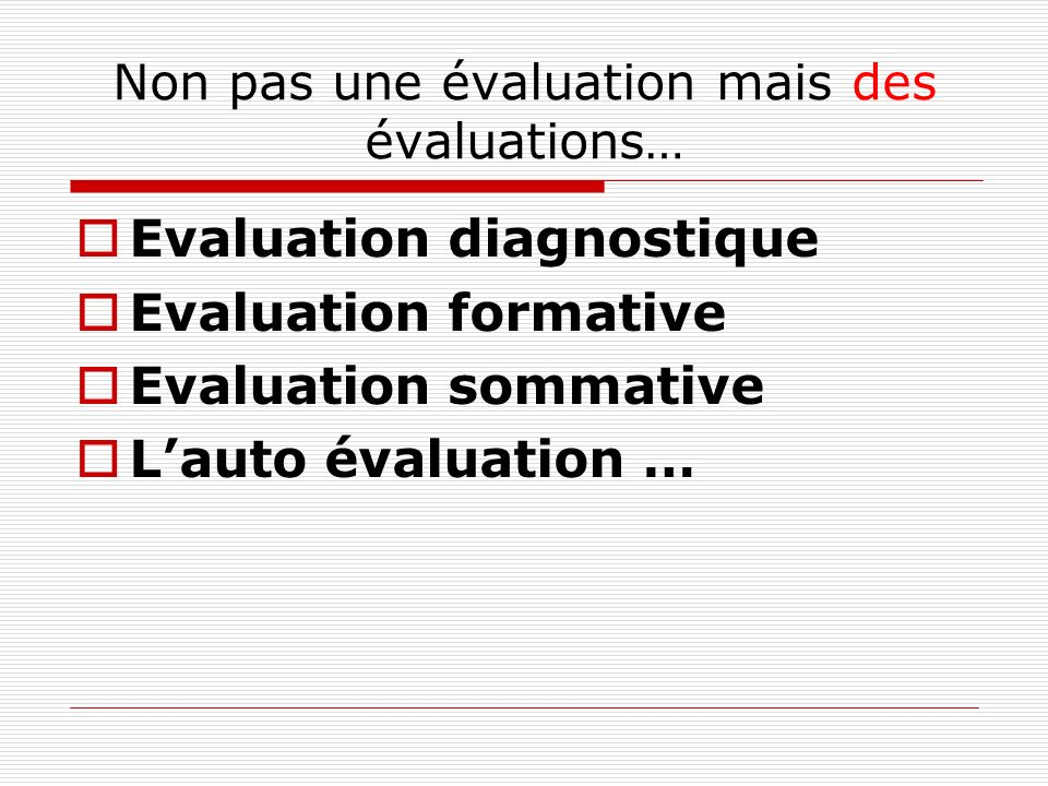Non pas une évaluation mais des évaluations… Evaluation diagnostique Evaluation formative Evaluation sommative Lauto évaluation …