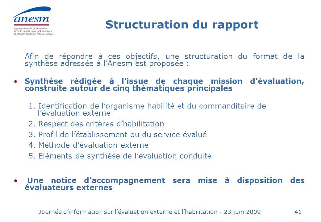 Journée dinformation sur lévaluation externe et lhabilitation - 23 juin 200941 Structuration du rapport Afin de répondre à ces objectifs, une structuration du format de la synthèse adressée à lAnesm est proposée : Synthèse rédigée à lissue de chaque mission dévaluation, construite autour de cinq thématiques principales 1.