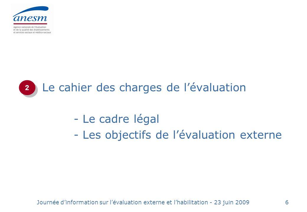 Journée dinformation sur lévaluation externe et lhabilitation - 23 juin 20096 Le cahier des charges de lévaluation - Le cadre légal - Les objectifs de lévaluation externe 2 2