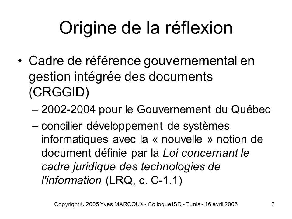Copyright © 2005 Yves MARCOUX - Colloque ISD - Tunis - 16 avril 20052 Origine de la réflexion Cadre de référence gouvernemental en gestion intégrée des documents (CRGGID) –2002-2004 pour le Gouvernement du Québec –concilier développement de systèmes informatiques avec la « nouvelle » notion de document définie par la Loi concernant le cadre juridique des technologies de l information (LRQ, c.