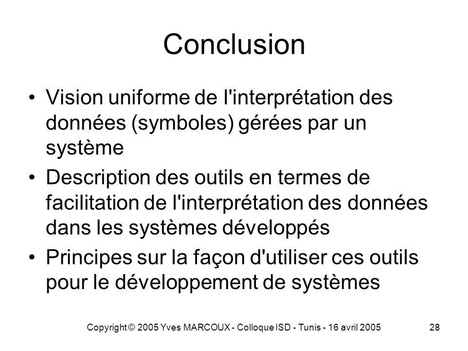 Copyright © 2005 Yves MARCOUX - Colloque ISD - Tunis - 16 avril 200528 Conclusion Vision uniforme de l interprétation des données (symboles) gérées par un système Description des outils en termes de facilitation de l interprétation des données dans les systèmes développés Principes sur la façon d utiliser ces outils pour le développement de systèmes