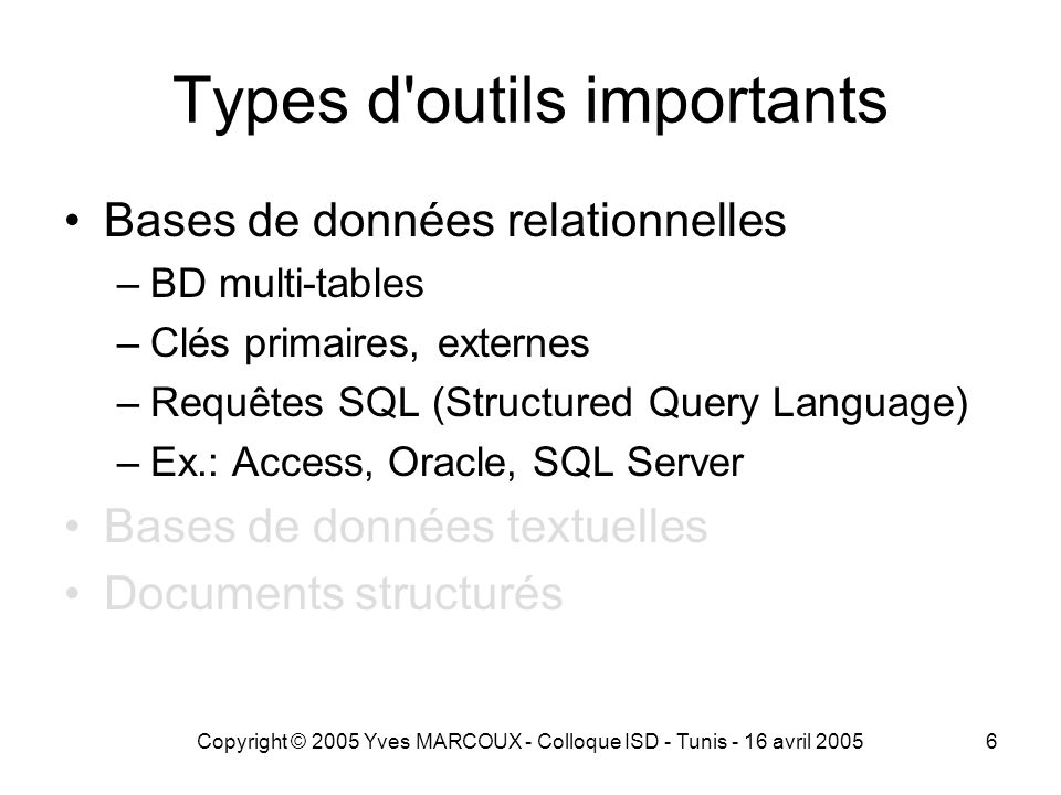 Copyright © 2005 Yves MARCOUX - Colloque ISD - Tunis - 16 avril 20056 Types d outils importants Bases de données relationnelles –BD multi-tables –Clés primaires, externes –Requêtes SQL (Structured Query Language) –Ex.: Access, Oracle, SQL Server Bases de données textuelles Documents structurés