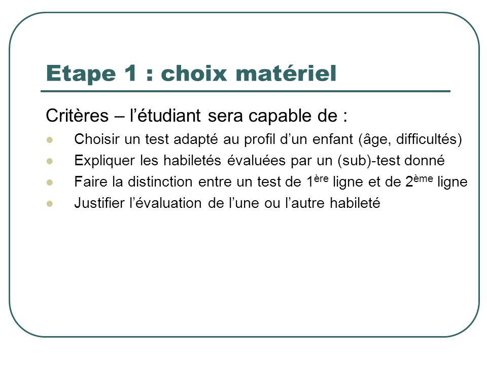 Etape 1 : choix matériel Critères – létudiant sera capable de : Choisir un test adapté au profil dun enfant (âge, difficultés) Expliquer les habiletés
