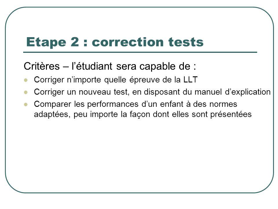 Etape 2 : correction tests Critères – létudiant sera capable de : Corriger nimporte quelle épreuve de la LLT Corriger un nouveau test, en disposant du